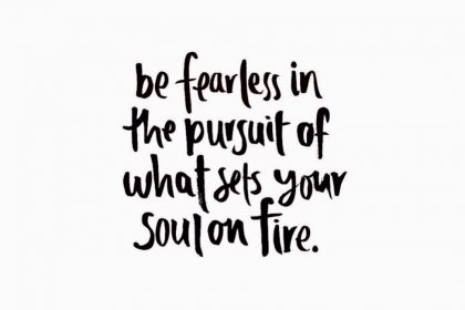 Be fearless in pursuit of what sets your soul on fire